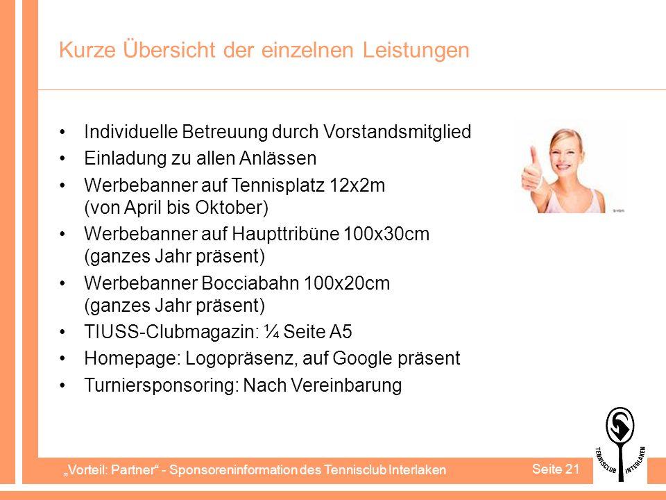 Vorteil: Partner - Sponsoreninformation des Tennisclub Interlaken Seite 21 Kurze Übersicht der einzelnen Leistungen Individuelle Betreuung durch Vorstandsmitglied Einladung zu allen Anlässen Werbebanner auf Tennisplatz 12x2m (von April bis Oktober) Werbebanner auf Haupttribüne 100x30cm (ganzes Jahr präsent) Werbebanner Bocciabahn 100x20cm (ganzes Jahr präsent) TIUSS-Clubmagazin: ¼ Seite A5 Homepage: Logopräsenz, auf Google präsent Turniersponsoring: Nach Vereinbarung
