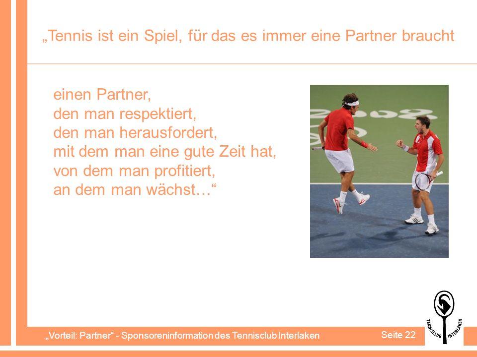 Vorteil: Partner - Sponsoreninformation des Tennisclub Interlaken Seite 22 Tennis ist ein Spiel, für das es immer eine Partner braucht einen Partner, den man respektiert, den man herausfordert, mit dem man eine gute Zeit hat, von dem man profitiert, an dem man wächst…