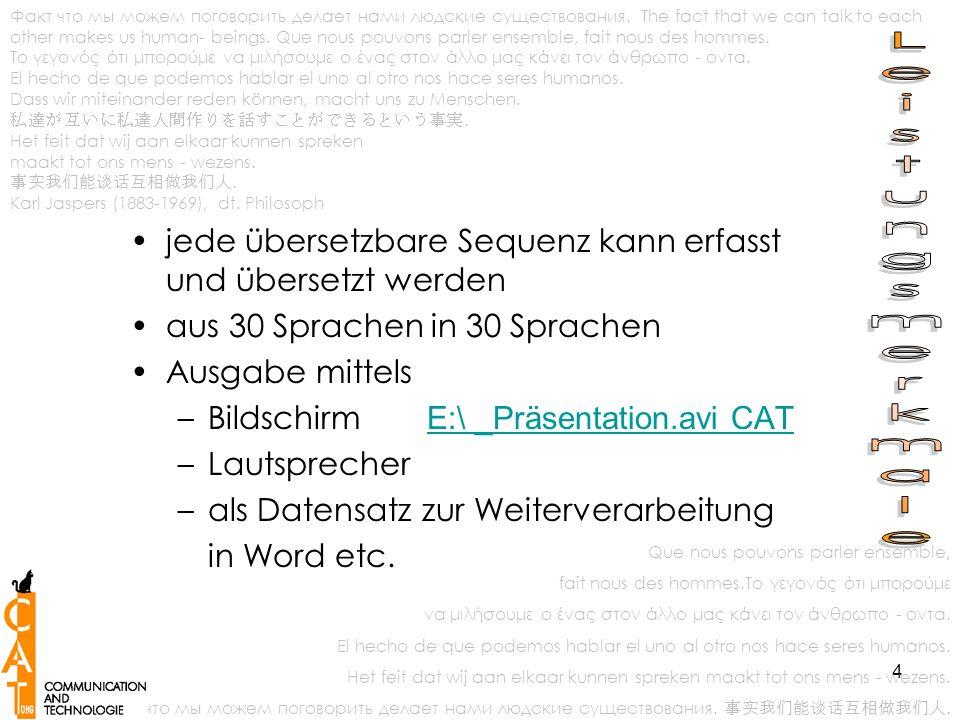 4 jede übersetzbare Sequenz kann erfasst und übersetzt werden aus 30 Sprachen in 30 Sprachen Ausgabe mittels –Bildschirm E:\ _Präsentation.avi CAT E:\ _Präsentation.avi CAT –Lautsprecher –als Datensatz zur Weiterverarbeitung in Word etc.