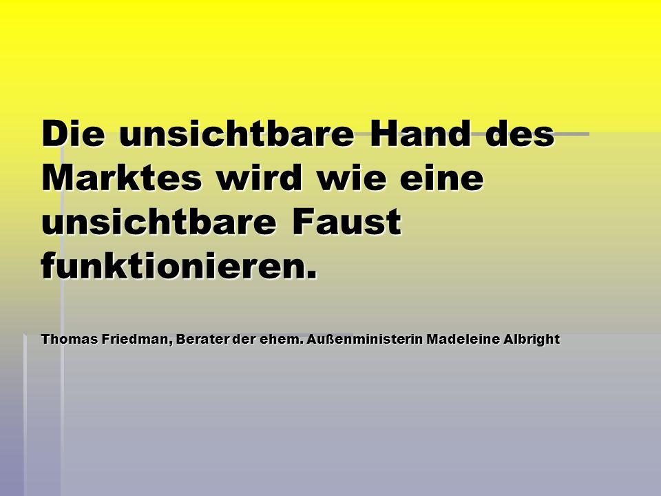 Die unsichtbare Hand des Marktes wird wie eine unsichtbare Faust funktionieren. Thomas Friedman, Berater der ehem. Außenministerin Madeleine Albright