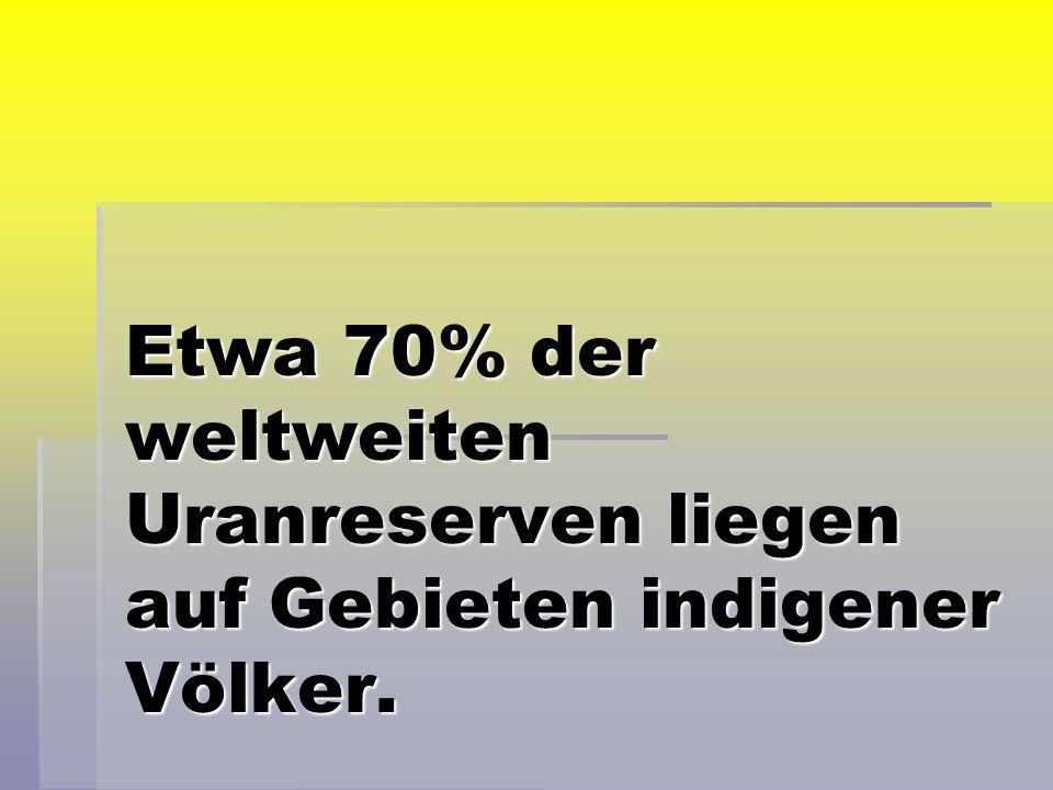 Etwa 70% der weltweiten Uranreserven liegen auf Gebieten indigener Völker.