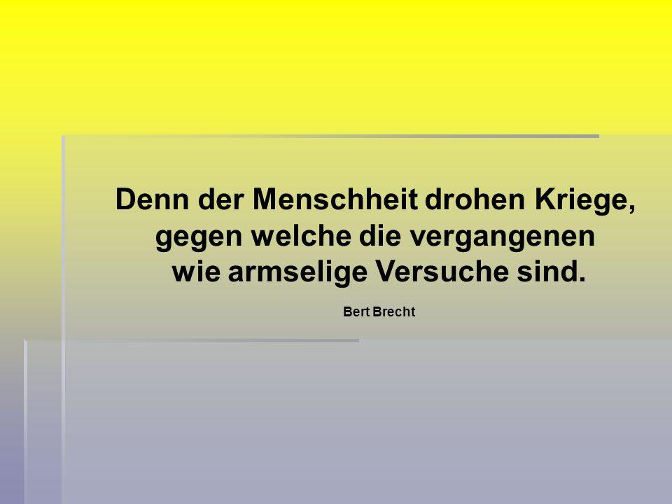 Denn der Menschheit drohen Kriege, gegen welche die vergangenen wie armselige Versuche sind. Bert Brecht