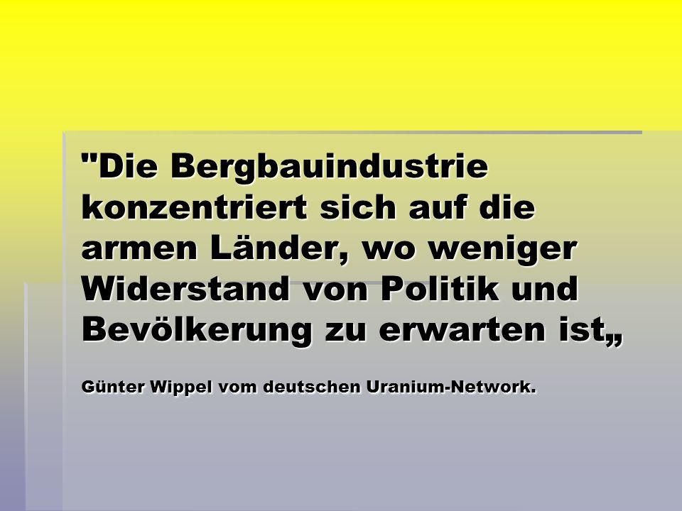Die Bergbauindustrie konzentriert sich auf die armen Länder, wo weniger Widerstand von Politik und Bevölkerung zu erwarten ist Günter Wippel vom deutschen Uranium-Network.
