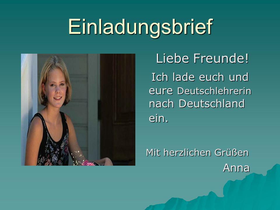 Einladungsbrief Liebe Freunde! Liebe Freunde! Ich lade euch und eure Deutschlehrerin nach Deutschland ein. Ich lade euch und eure Deutschlehrerin nach