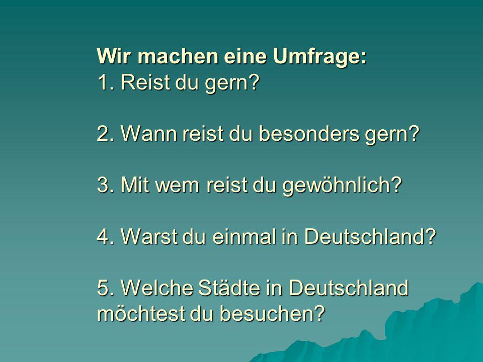 Wir machen eine Umfrage: 1. Reist du gern? 2. Wann reist du besonders gern? 3. Mit wem reist du gewöhnlich? 4. Warst du einmal in Deutschland? 5. Welc