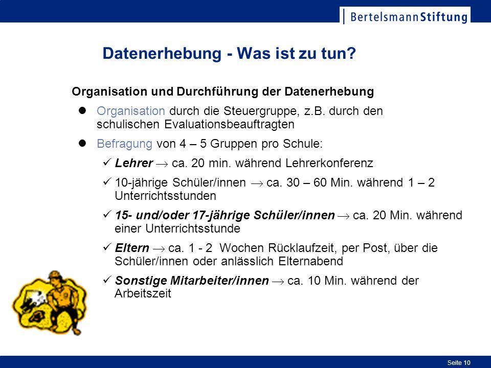 Seite 10 Datenerhebung - Was ist zu tun? Organisation und Durchführung der Datenerhebung Organisation durch die Steuergruppe, z.B. durch den schulisch