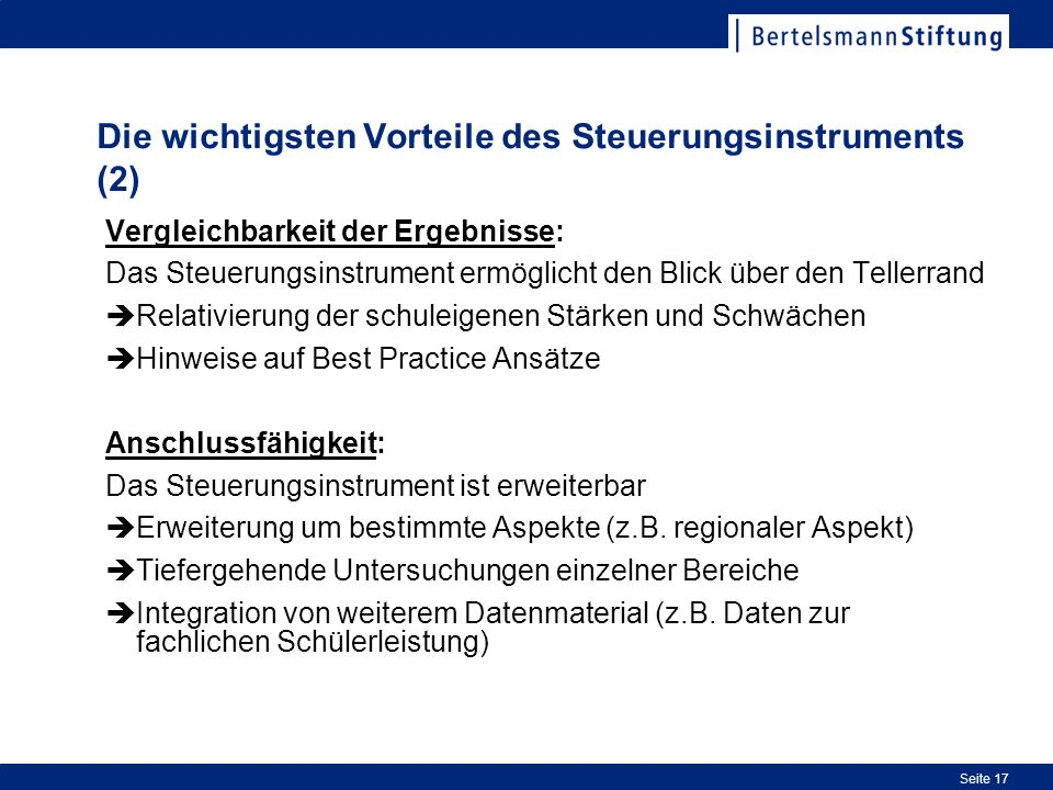 Seite 17 Die wichtigsten Vorteile des Steuerungsinstruments (2) Vergleichbarkeit der Ergebnisse: Das Steuerungsinstrument ermöglicht den Blick über de