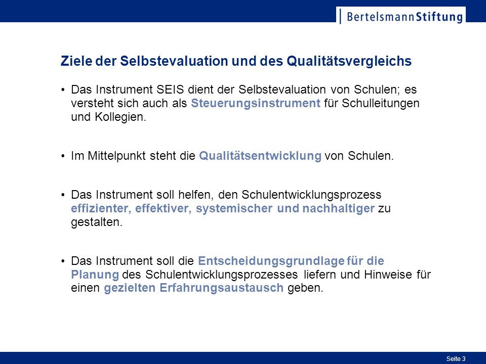 Seite 3 Ziele der Selbstevaluation und des Qualitätsvergleichs Das Instrument SEIS dient der Selbstevaluation von Schulen; es versteht sich auch als S