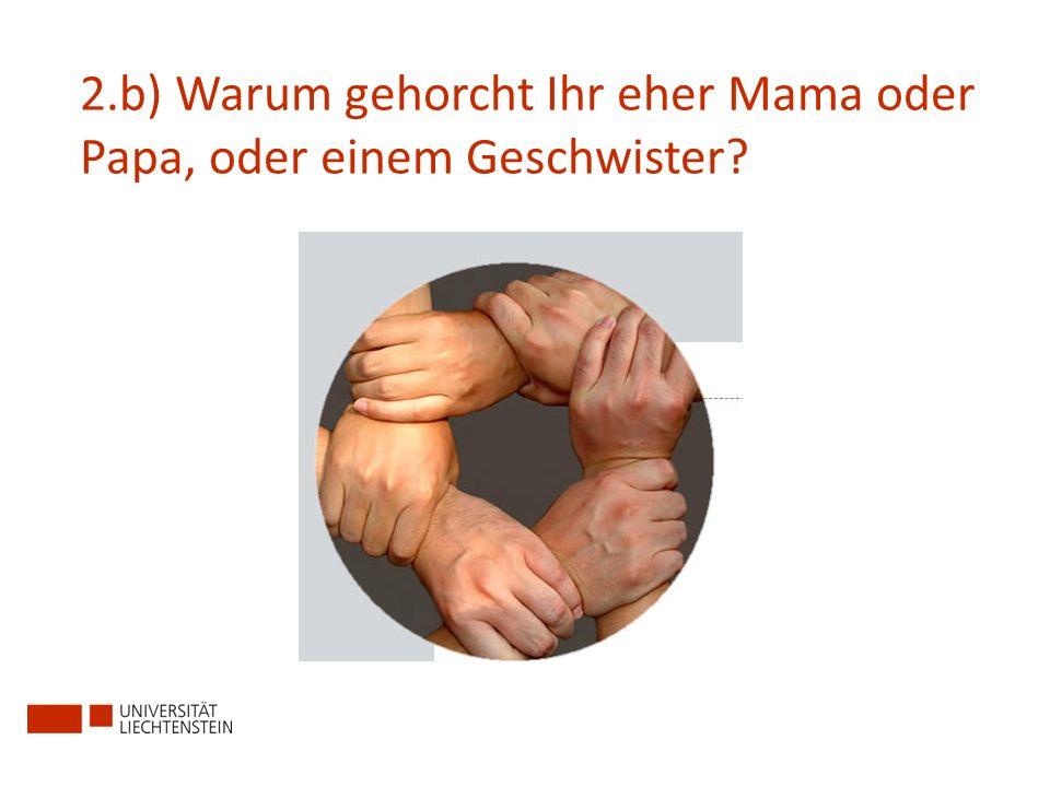 2.b) Warum gehorcht Ihr eher Mama oder Papa, oder einem Geschwister?