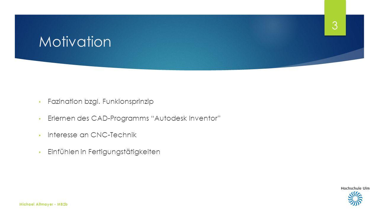 Motivation Michael Altmayer - MB2b 3 Fazination bzgl. Funkionsprinzip Erlernen des CAD-Programms Autodesk Inventor Interesse an CNC-Technik Einfühlen