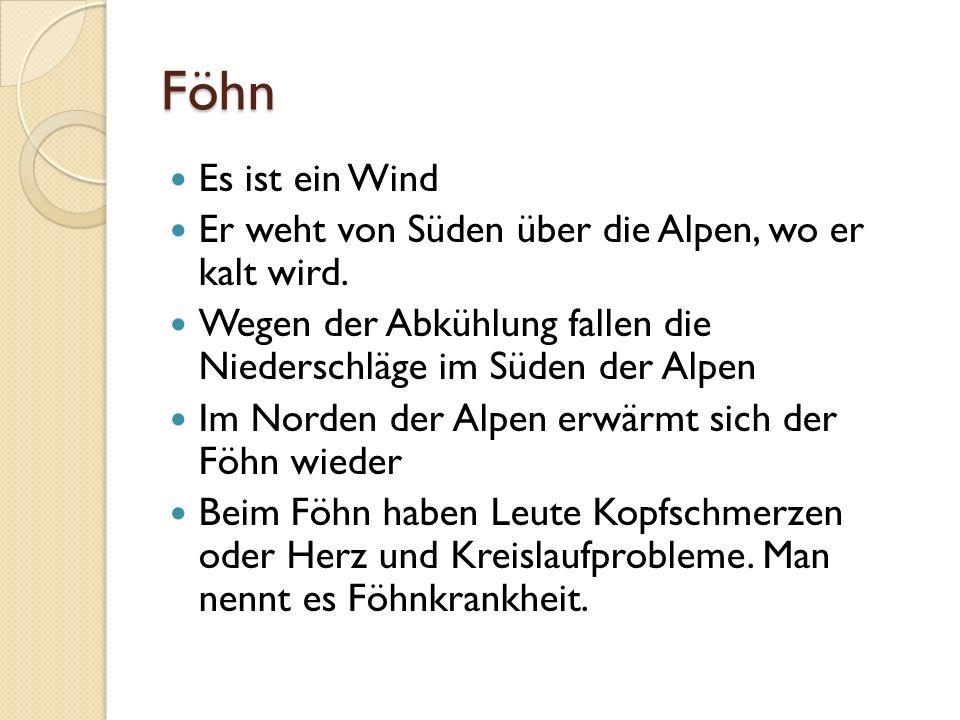 Föhn Es ist ein Wind Er weht von Süden über die Alpen, wo er kalt wird. Wegen der Abkühlung fallen die Niederschläge im Süden der Alpen Im Norden der