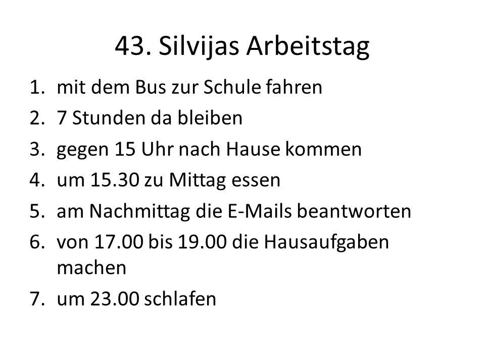 43. Silvijas Arbeitstag 1.mit dem Bus zur Schule fahren 2.7 Stunden da bleiben 3.gegen 15 Uhr nach Hause kommen 4.um 15.30 zu Mittag essen 5.am Nachmi