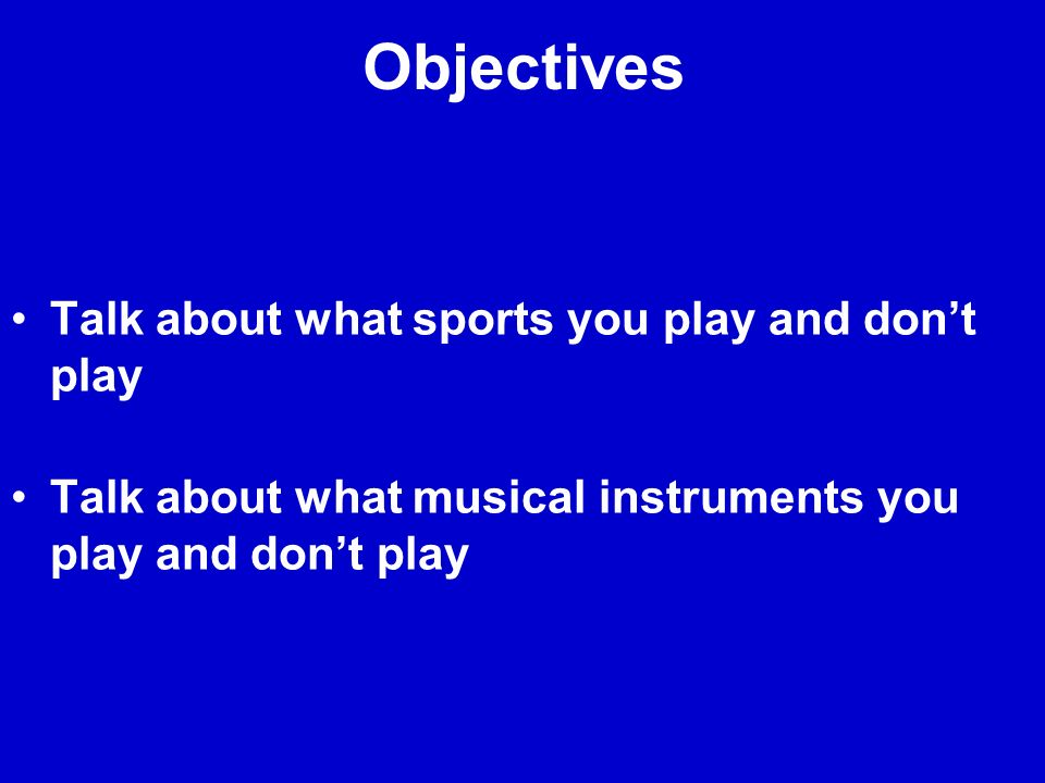 Objectives Talk about what sports you play and dont play Talk about what musical instruments you play and dont play