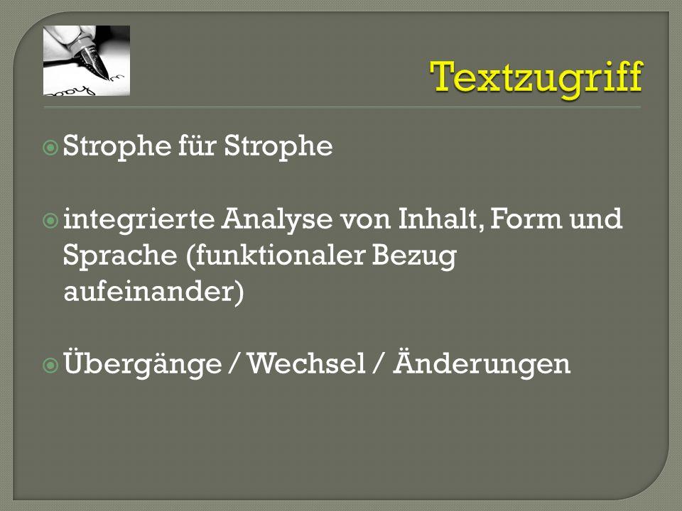 Strophe für Strophe integrierte Analyse von Inhalt, Form und Sprache (funktionaler Bezug aufeinander) Übergänge / Wechsel / Änderungen