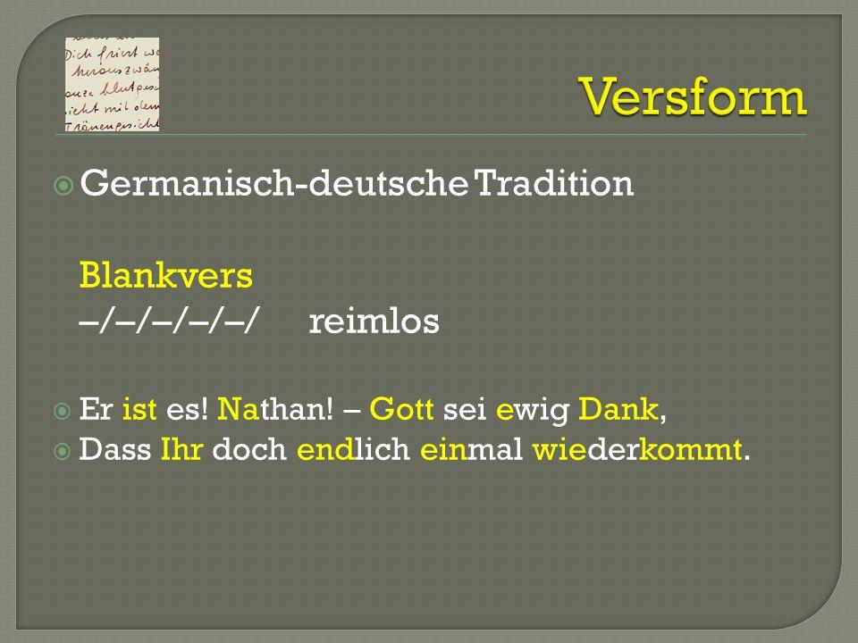 Germanisch-deutsche Tradition Blankvers –/–/–/–/–/reimlos Er ist es! Nathan! – Gott sei ewig Dank, Dass Ihr doch endlich einmal wiederkommt.