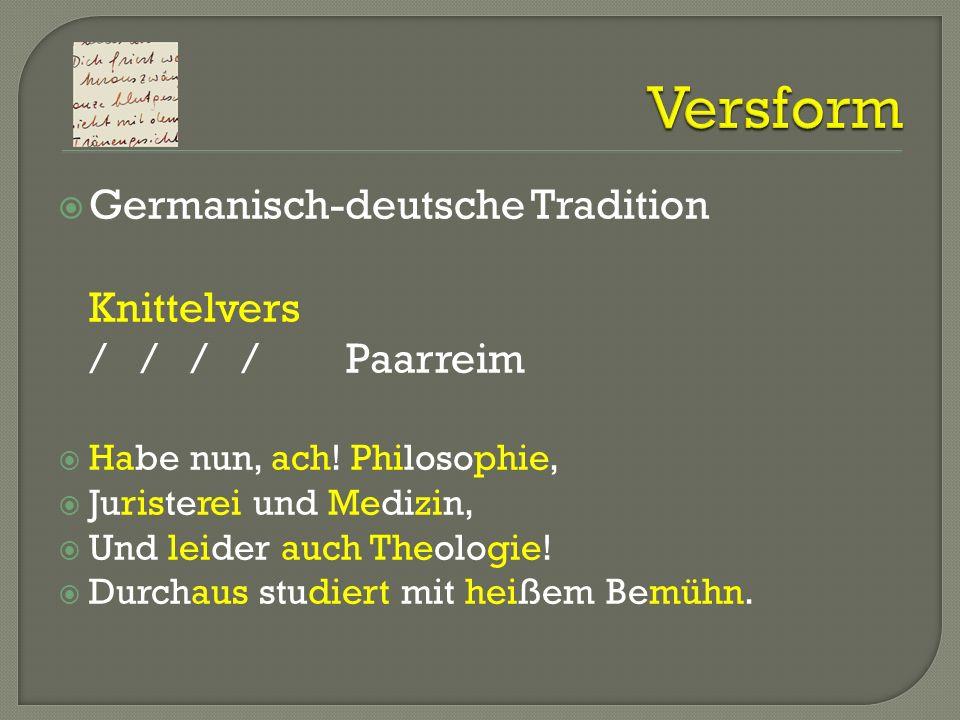 Germanisch-deutsche Tradition Knittelvers / / / /Paarreim Habe nun, ach! Philosophie, Juristerei und Medizin, Und leider auch Theologie! Durchaus stud