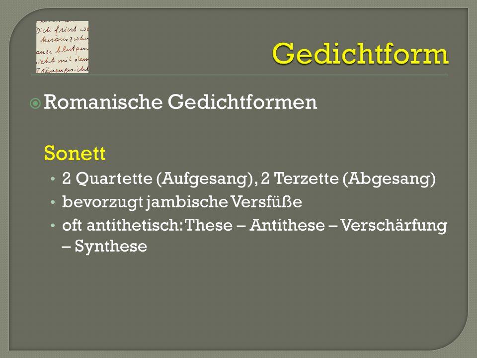 Romanische Gedichtformen Sonett 2 Quartette (Aufgesang), 2 Terzette (Abgesang) bevorzugt jambische Versfüße oft antithetisch: These – Antithese – Vers