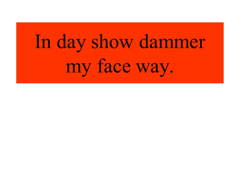 In day show dammer my face way.