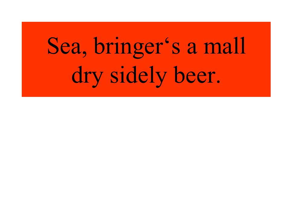 Sea, bringers a mall dry sidely beer.