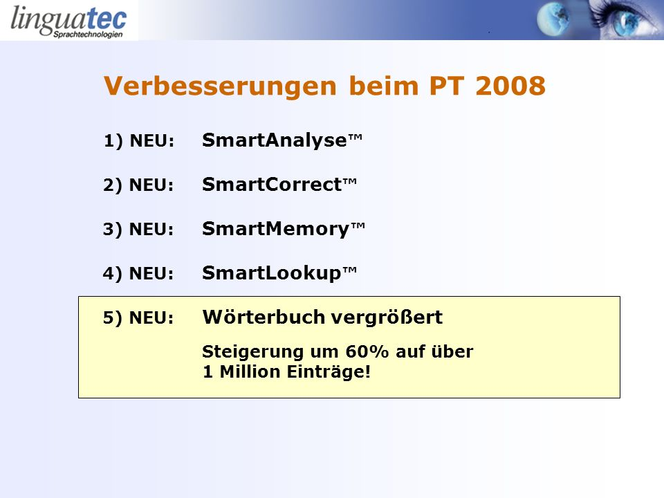 1) NEU: SmartAnalyse 2) NEU: SmartCorrect 3) NEU: SmartMemory 4) NEU: SmartLookup 5) NEU: Wörterbuch vergrößert Steigerung um 60% auf über 1 Million Einträge.