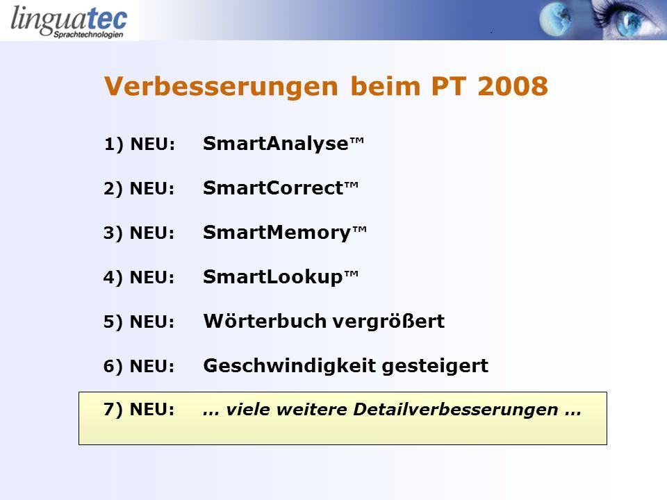 1) NEU: SmartAnalyse 2) NEU: SmartCorrect 3) NEU: SmartMemory 4) NEU: SmartLookup 5) NEU: Wörterbuch vergrößert 6) NEU: Geschwindigkeit gesteigert 7) NEU: … viele weitere Detailverbesserungen … Verbesserungen beim PT 2008