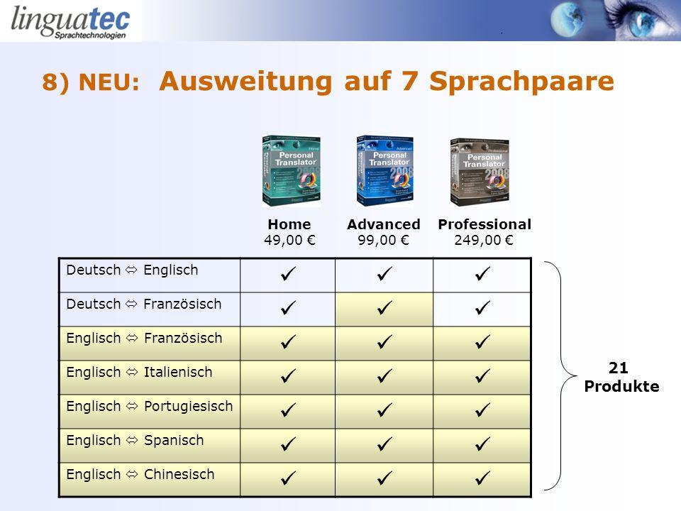8) NEU: Ausweitung auf 7 Sprachpaare Deutsch Englisch Deutsch Französisch Englisch Französisch Englisch Italienisch Englisch Portugiesisch Englisch Spanisch Englisch Chinesisch Home 49,00 Advanced 99,00 Professional 249,00 21 Produkte