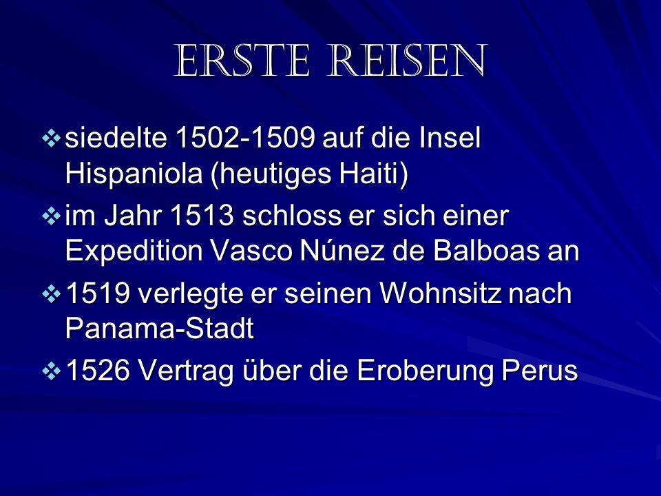 ERSTE REISEn siedelte 1502-1509 auf die Insel Hispaniola (heutiges Haiti) siedelte 1502-1509 auf die Insel Hispaniola (heutiges Haiti) im Jahr 1513 schloss er sich einer Expedition Vasco Núnez de Balboas an im Jahr 1513 schloss er sich einer Expedition Vasco Núnez de Balboas an 1519 verlegte er seinen Wohnsitz nach Panama-Stadt 1519 verlegte er seinen Wohnsitz nach Panama-Stadt 1526 Vertrag über die Eroberung Perus 1526 Vertrag über die Eroberung Perus