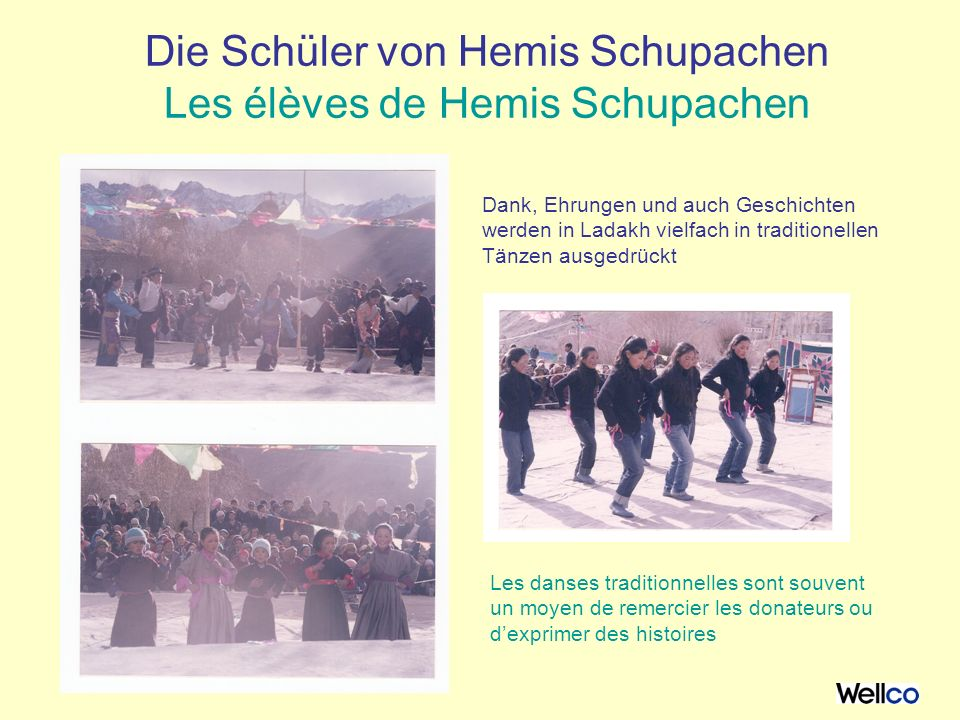 Die Schüler von Hemis Schupachen Les élèves de Hemis Schupachen Dank, Ehrungen und auch Geschichten werden in Ladakh vielfach in traditionellen Tänzen ausgedrückt Les danses traditionnelles sont souvent un moyen de remercier les donateurs ou dexprimer des histoires