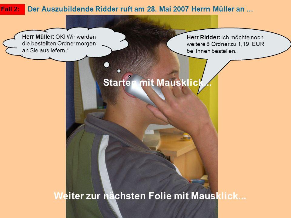 Fall 2: Herr Ridder: Ich möchte noch weitere 8 Ordner zu 1,19 EUR bei Ihnen bestellen. Herr Müller: OK! Wir werden die bestellten Ordner morgen an Sie