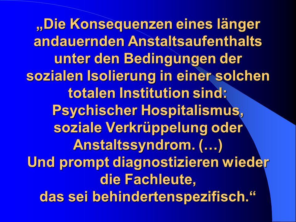 Die Konsequenzen eines länger andauernden Anstaltsaufenthalts unter den Bedingungen der sozialen Isolierung in einer solchen totalen Institution sind: Psychischer Hospitalismus, soziale Verkrüppelung oder Anstaltssyndrom.