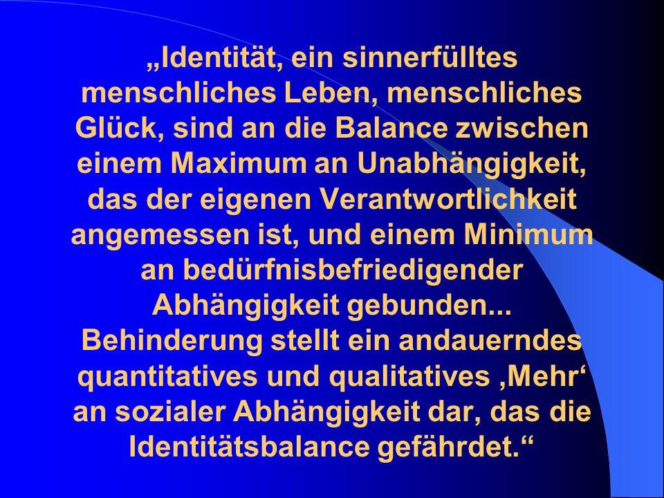 Identität, ein sinnerfülltes menschliches Leben, menschliches Glück, sind an die Balance zwischen einem Maximum an Unabhängigkeit, das der eigenen Verantwortlichkeit angemessen ist, und einem Minimum an bedürfnisbefriedigender Abhängigkeit gebunden...