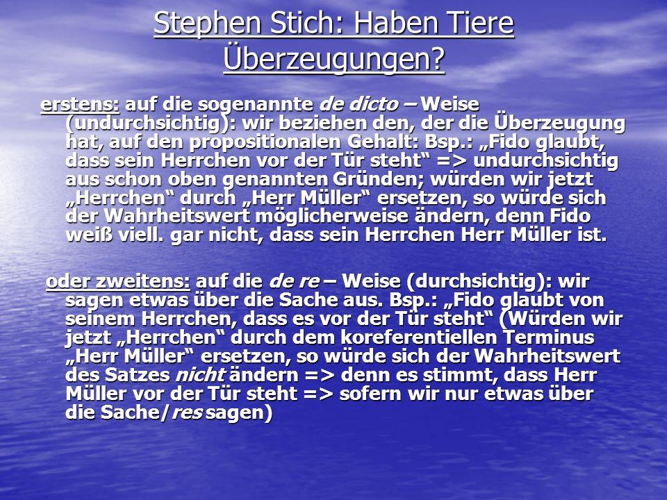 Stephen Stich: Haben Tiere Überzeugungen? erstens: auf die sogenannte de dicto – Weise (undurchsichtig): wir beziehen den, der die Überzeugung hat, au