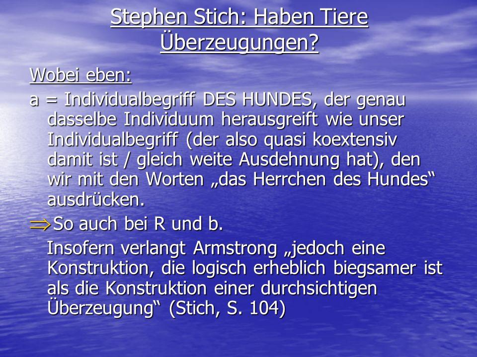Stephen Stich: Haben Tiere Überzeugungen? Wobei eben: a = Individualbegriff DES HUNDES, der genau dasselbe Individuum herausgreift wie unser Individua