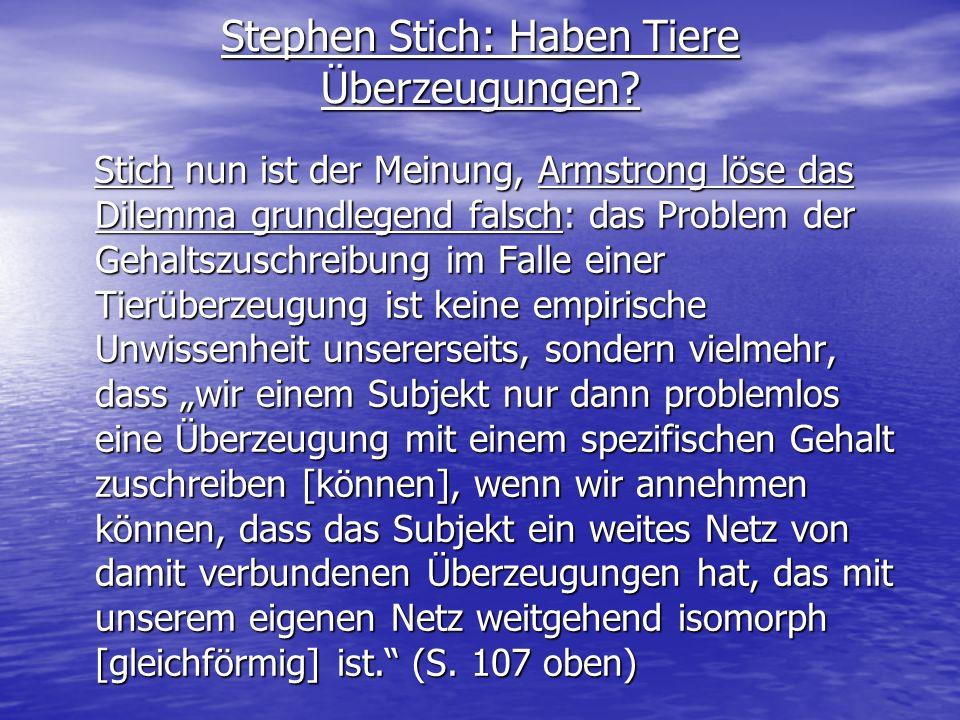 Stephen Stich: Haben Tiere Überzeugungen? Stich nun ist der Meinung, Armstrong löse das Dilemma grundlegend falsch: das Problem der Gehaltszuschreibun