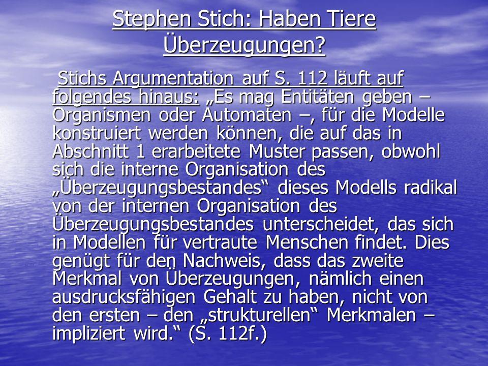 Stephen Stich: Haben Tiere Überzeugungen? Stichs Argumentation auf S. 112 läuft auf folgendes hinaus: Es mag Entitäten geben – Organismen oder Automat