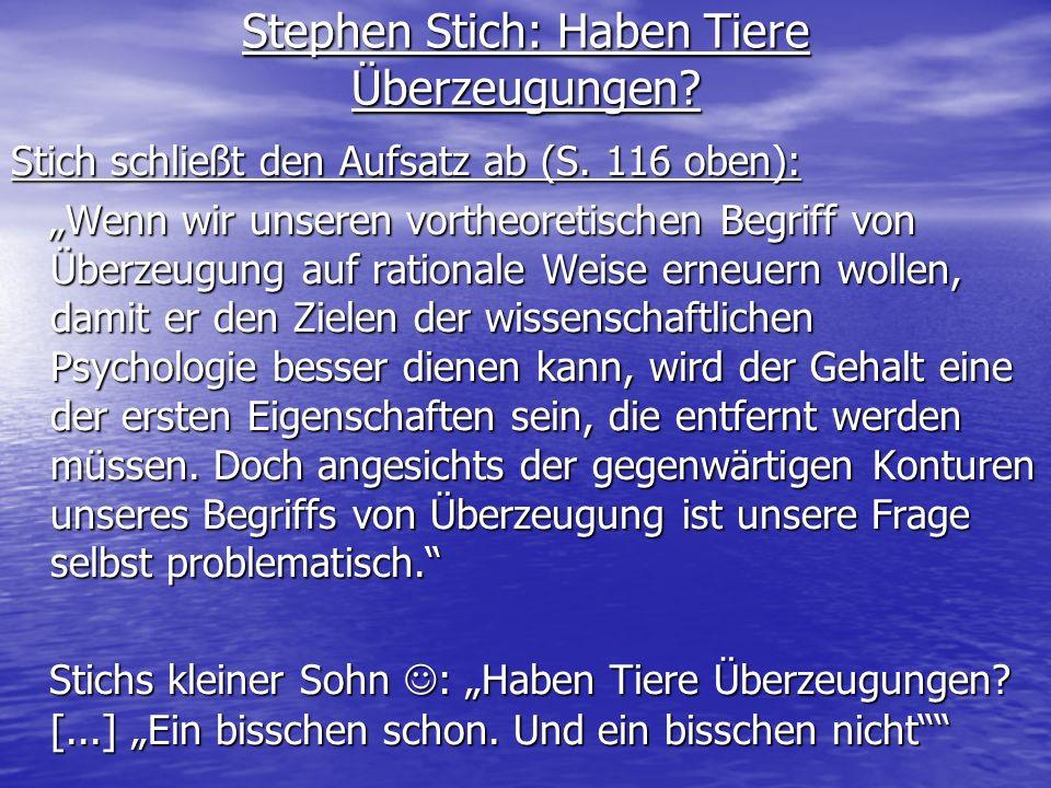 Stephen Stich: Haben Tiere Überzeugungen? Stich schließt den Aufsatz ab (S. 116 oben): Wenn wir unseren vortheoretischen Begriff von Überzeugung auf r