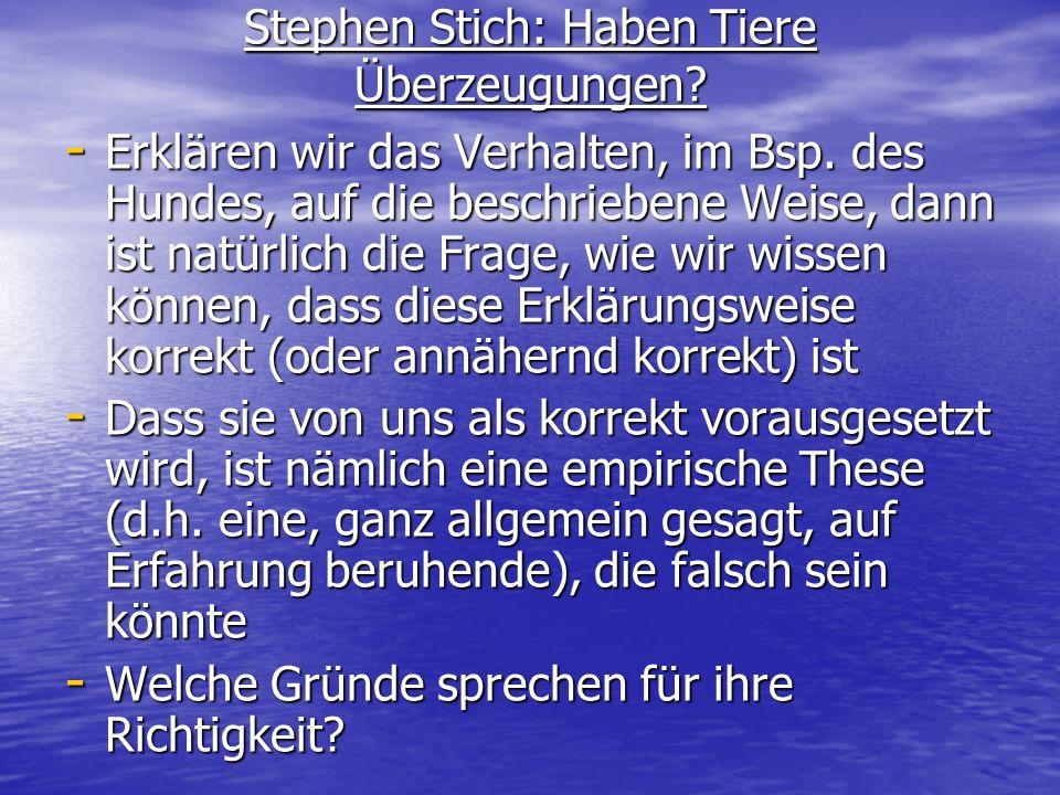 Stephen Stich: Haben Tiere Überzeugungen? - Erklären wir das Verhalten, im Bsp. des Hundes, auf die beschriebene Weise, dann ist natürlich die Frage,