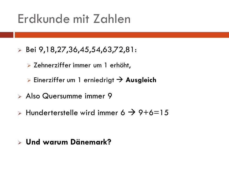 Erdkunde mit Zahlen Bei 9,18,27,36,45,54,63,72,81: Zehnerziffer immer um 1 erhöht, Einerziffer um 1 erniedrigt Ausgleich Also Quersumme immer 9 Hunder