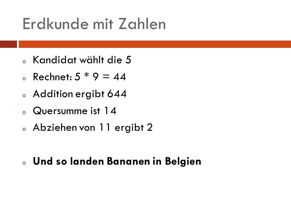 Erdkunde mit Zahlen o Kandidat wählt die 5 o Rechnet: 5 * 9 = 44 o Addition ergibt 644 o Quersumme ist 14 o Abziehen von 11 ergibt 2 o Und so landen B