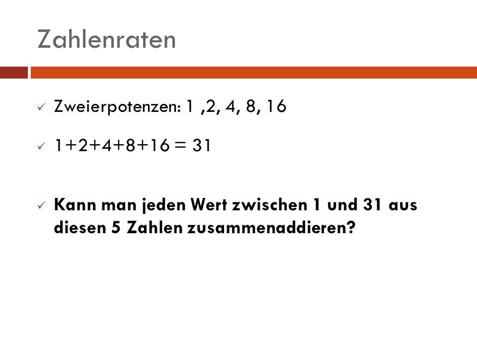 Zweierpotenzen: 1,2, 4, 8, 16 1+2+4+8+16 = 31 Kann man jeden Wert zwischen 1 und 31 aus diesen 5 Zahlen zusammenaddieren?
