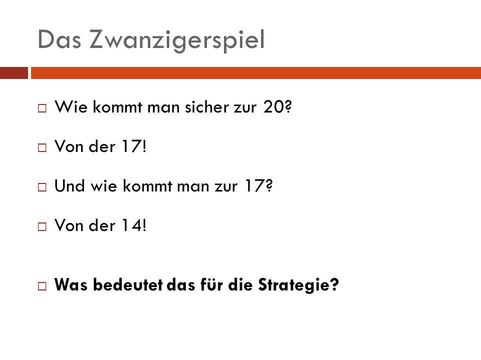 Das Zwanzigerspiel Wie kommt man sicher zur 20? Von der 17! Und wie kommt man zur 17? Von der 14! Was bedeutet das für die Strategie?