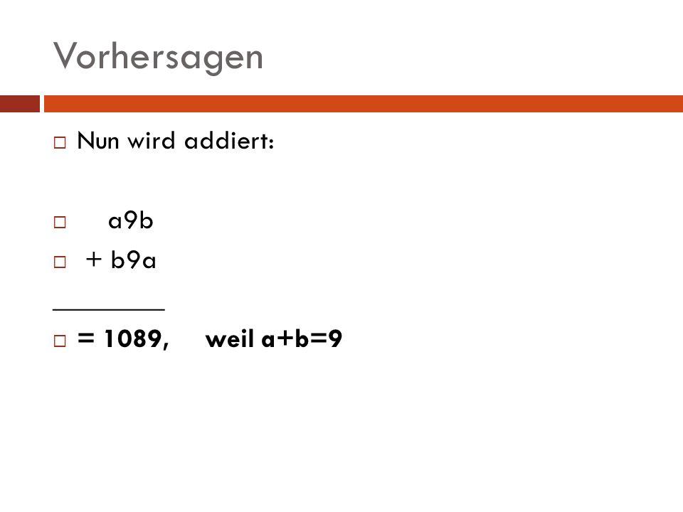 Vorhersagen Nun wird addiert: a9b + b9a ________ = 1089, weil a+b=9