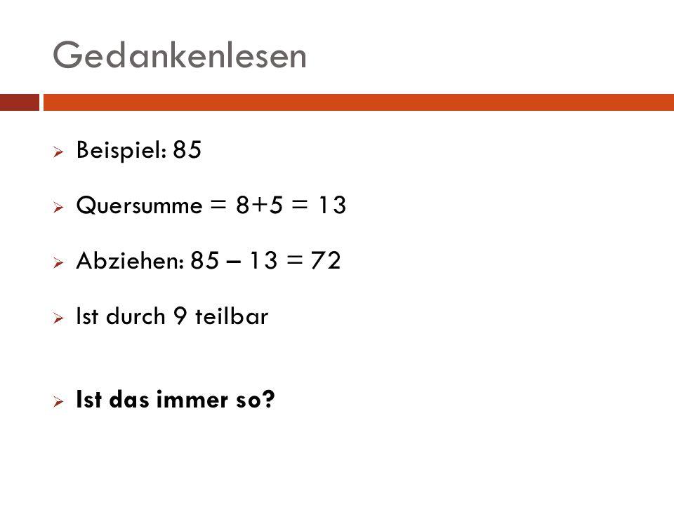 Gedankenlesen Beispiel: 85 Quersumme = 8+5 = 13 Abziehen: 85 – 13 = 72 Ist durch 9 teilbar Ist das immer so?