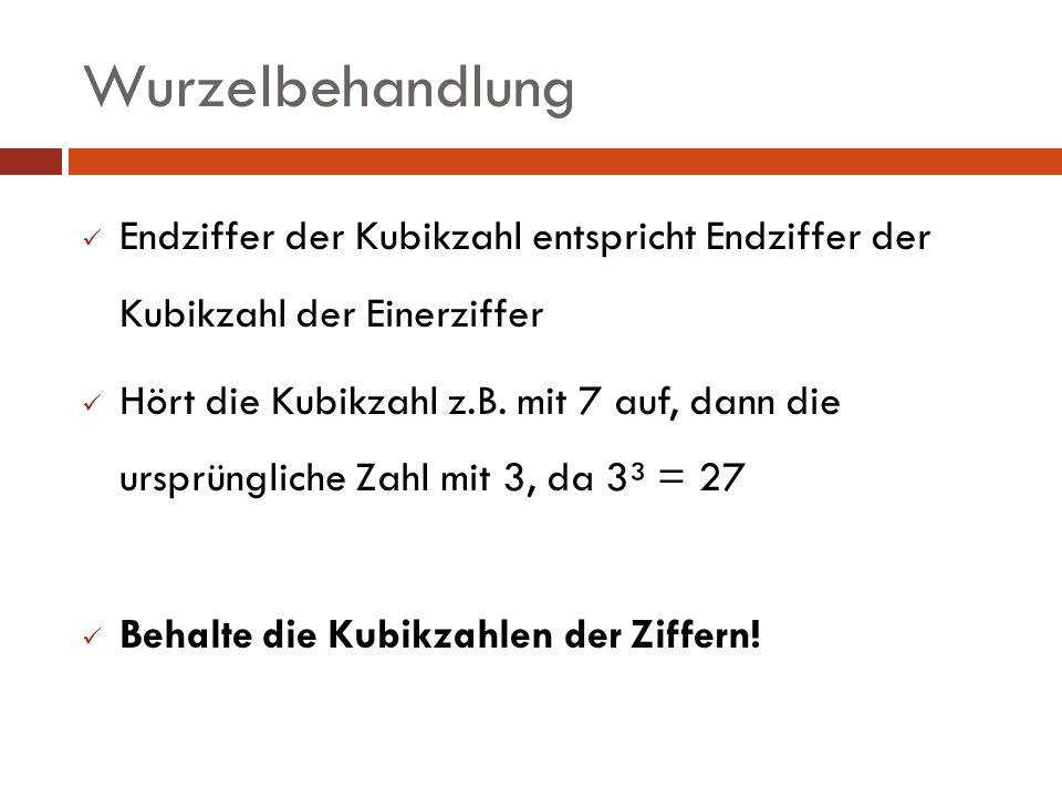Wurzelbehandlung Endziffer der Kubikzahl entspricht Endziffer der Kubikzahl der Einerziffer Hört die Kubikzahl z.B. mit 7 auf, dann die ursprüngliche