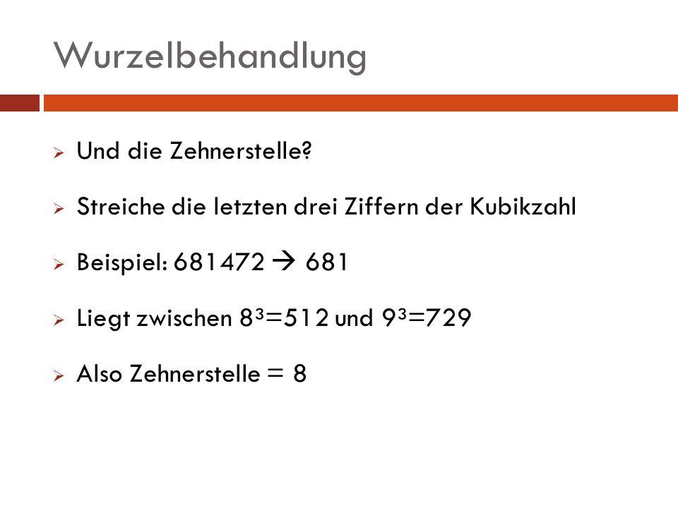 Und die Zehnerstelle? Streiche die letzten drei Ziffern der Kubikzahl Beispiel: 681472 681 Liegt zwischen 8³=512 und 9³=729 Also Zehnerstelle = 8