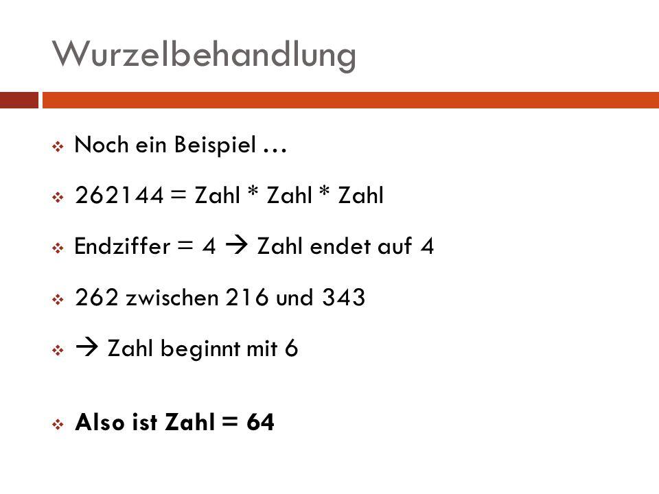 Wurzelbehandlung Noch ein Beispiel … 262144 = Zahl * Zahl * Zahl Endziffer = 4 Zahl endet auf 4 262 zwischen 216 und 343 Zahl beginnt mit 6 Also ist Z