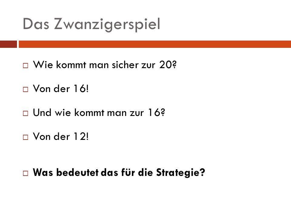 Das Zwanzigerspiel Wie kommt man sicher zur 20? Von der 16! Und wie kommt man zur 16? Von der 12! Was bedeutet das für die Strategie?