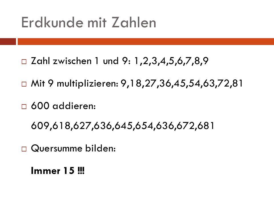 Erdkunde mit Zahlen Zahl zwischen 1 und 9: 1,2,3,4,5,6,7,8,9 Mit 9 multiplizieren: 9,18,27,36,45,54,63,72,81 600 addieren: 609,618,627,636,645,654,636