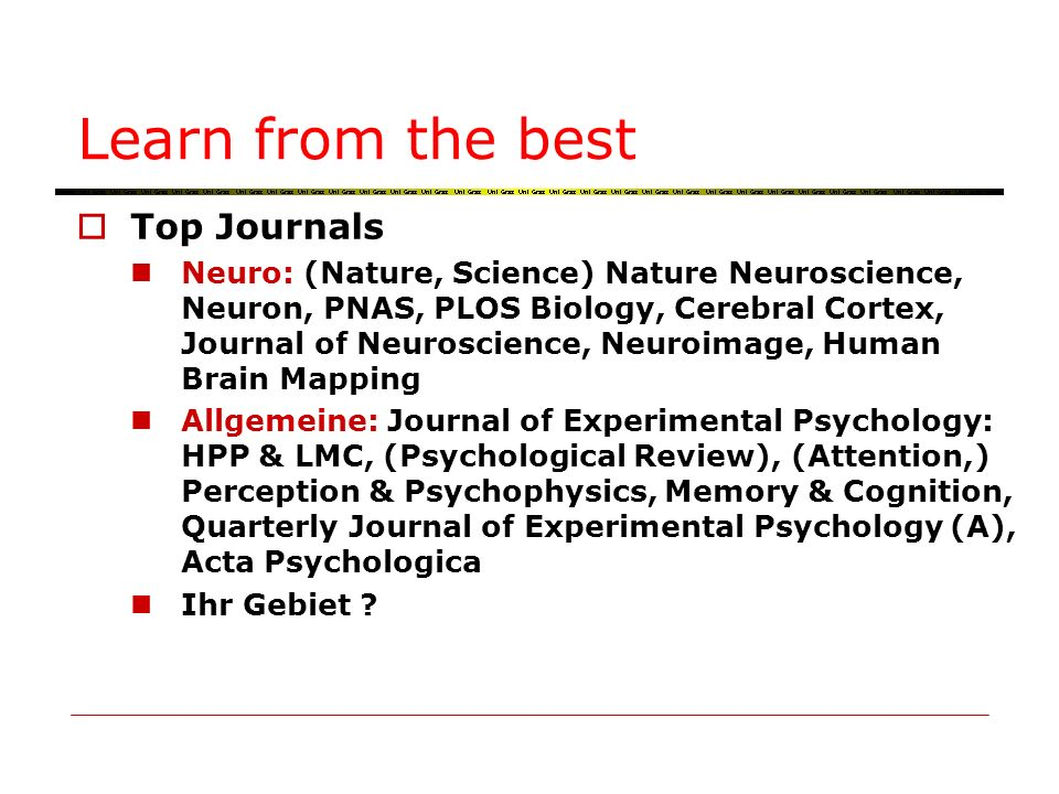 Learn from the best Top Journals Neuro: (Nature, Science) Nature Neuroscience, Neuron, PNAS, PLOS Biology, Cerebral Cortex, Journal of Neuroscience, Neuroimage, Human Brain Mapping Allgemeine: Journal of Experimental Psychology: HPP & LMC, (Psychological Review), (Attention,) Perception & Psychophysics, Memory & Cognition, Quarterly Journal of Experimental Psychology (A), Acta Psychologica Ihr Gebiet ?