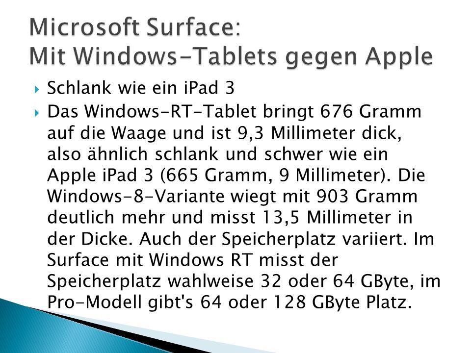 Schlank wie ein iPad 3 Das Windows-RT-Tablet bringt 676 Gramm auf die Waage und ist 9,3 Millimeter dick, also ähnlich schlank und schwer wie ein Apple iPad 3 (665 Gramm, 9 Millimeter).